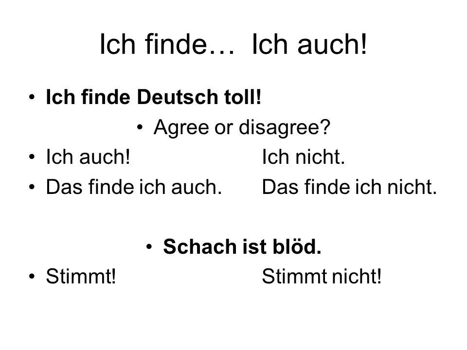 Ich finde… Ich auch! Ich finde Deutsch toll! Agree or disagree