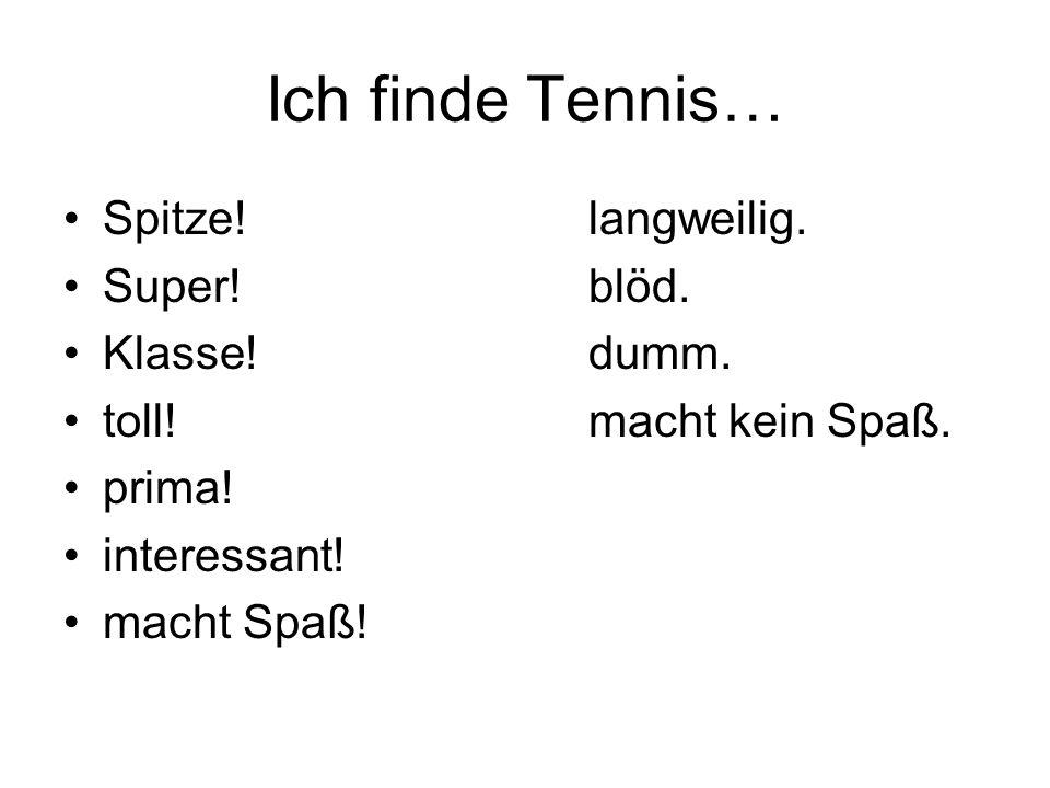 Ich finde Tennis… Spitze! langweilig. Super! blöd. Klasse! dumm.
