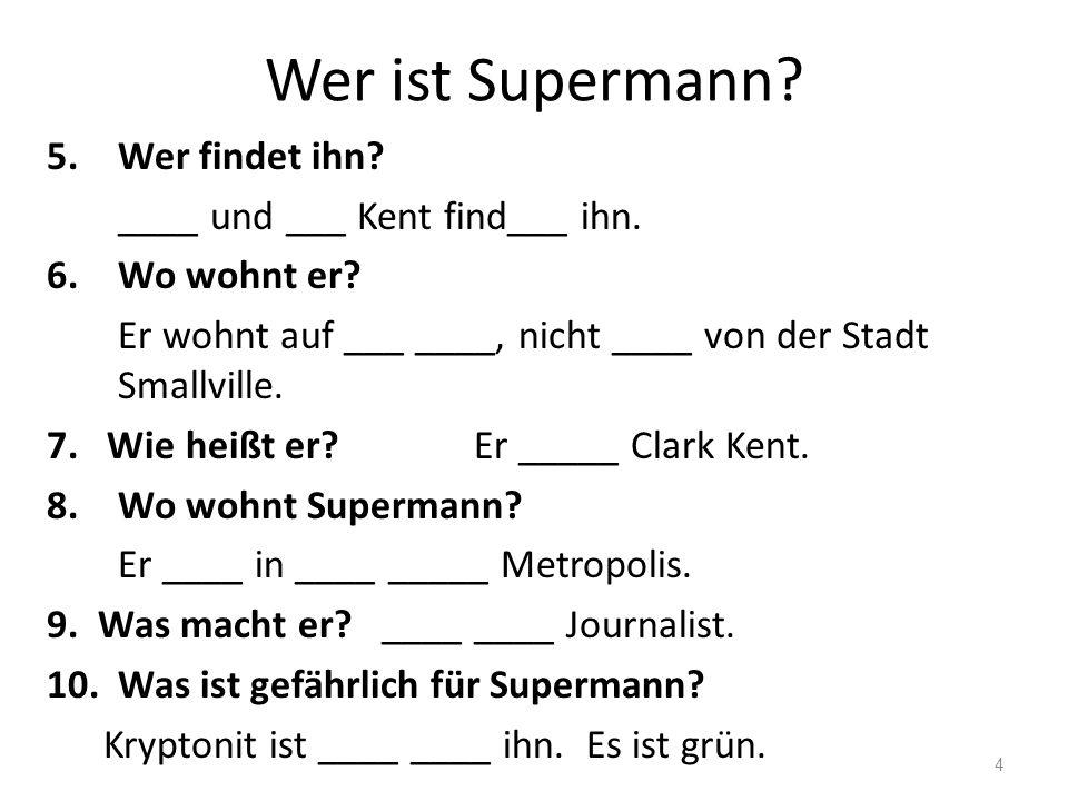 Wer ist Supermann Wer findet ihn ____ und ___ Kent find___ ihn.