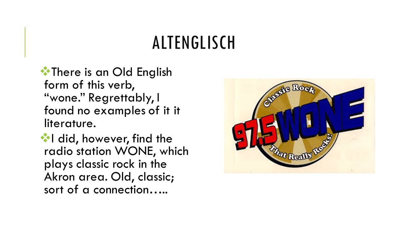 Altenglisch There is an Old English form of this verb, wone. Regrettably, I found no examples of it it literature.