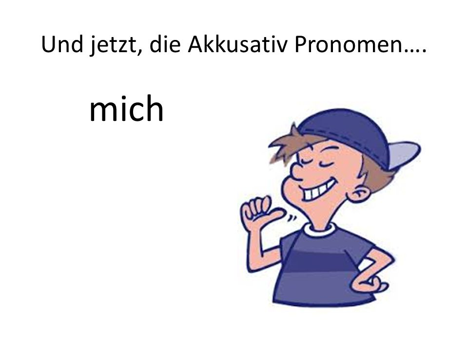 Und jetzt, die Akkusativ Pronomen….