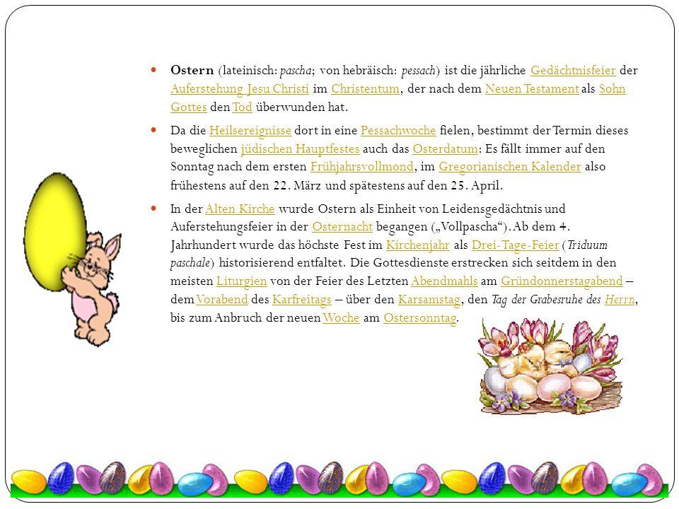 Ostern (lateinisch: pascha; von hebräisch: pessach) ist die jährliche Gedächtnisfeier der Auferstehung Jesu Christi im Christentum, der nach dem Neuen Testament als Sohn Gottes den Tod überwunden hat.
