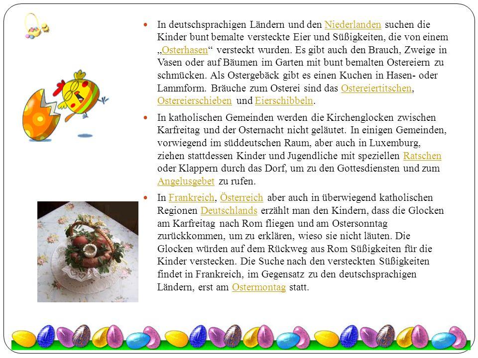"""In deutschsprachigen Ländern und den Niederlanden suchen die Kinder bunt bemalte versteckte Eier und Süßigkeiten, die von einem """"Osterhasen versteckt wurden. Es gibt auch den Brauch, Zweige in Vasen oder auf Bäumen im Garten mit bunt bemalten Ostereiern zu schmücken. Als Ostergebäck gibt es einen Kuchen in Hasen- oder Lammform. Bräuche zum Osterei sind das Ostereiertitschen, Ostereierschieben und Eierschibbeln."""