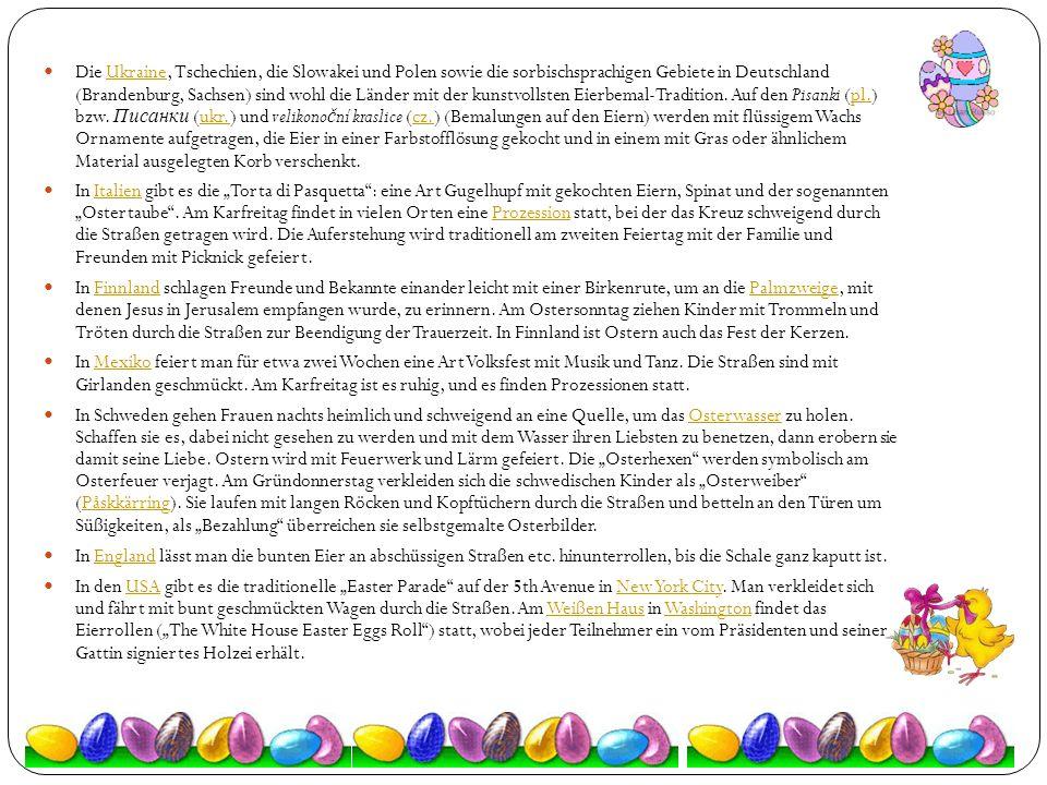Die Ukraine, Tschechien, die Slowakei und Polen sowie die sorbischsprachigen Gebiete in Deutschland (Brandenburg, Sachsen) sind wohl die Länder mit der kunstvollsten Eierbemal-Tradition. Auf den Pisanki (pl.) bzw. Писанки (ukr.) und velikonoční kraslice (cz.) (Bemalungen auf den Eiern) werden mit flüssigem Wachs Ornamente aufgetragen, die Eier in einer Farbstofflösung gekocht und in einem mit Gras oder ähnlichem Material ausgelegten Korb verschenkt.