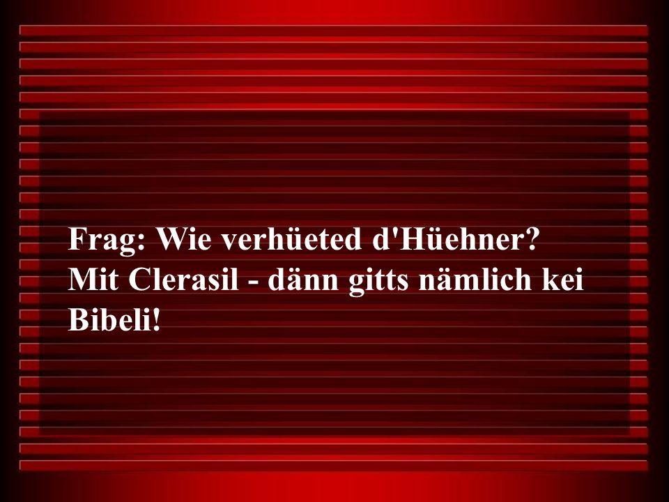 Frag: Wie verhüeted d Hüehner