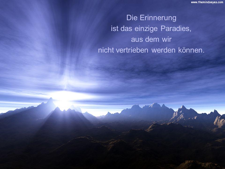 ist das einzige Paradies, aus dem wir nicht vertrieben werden können.
