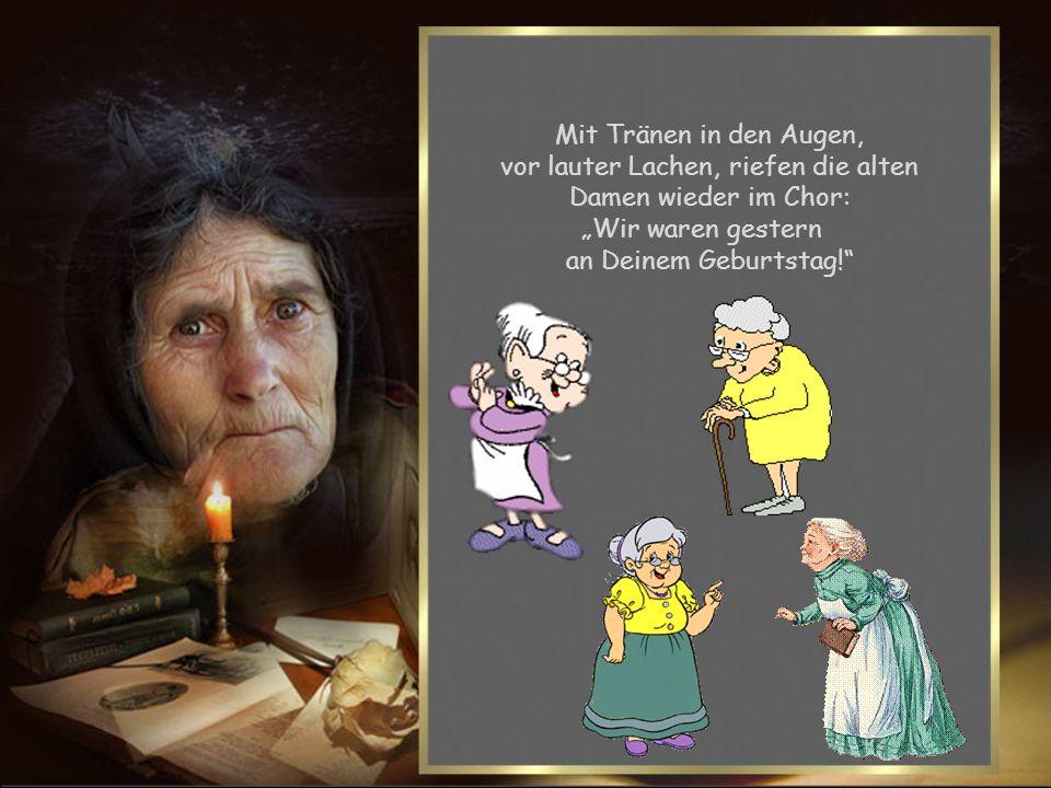 vor lauter Lachen, riefen die alten Damen wieder im Chor: