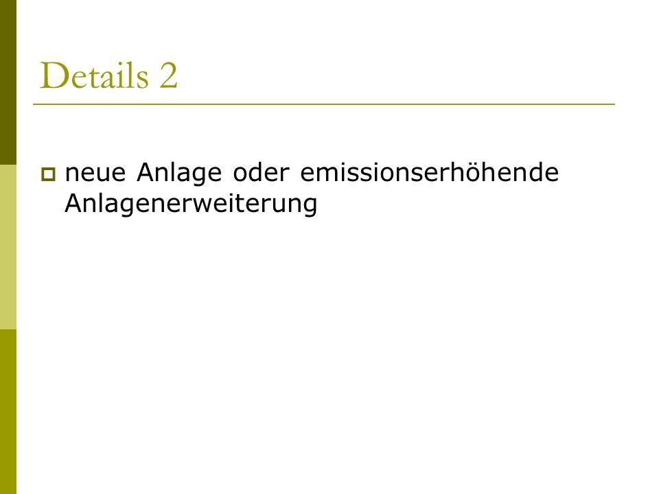 Details 2 neue Anlage oder emissionserhöhende Anlagenerweiterung