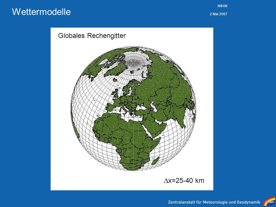 Wettermodelle IWHW 2 Mai 2007 Globales Rechengitter x=25-40 km