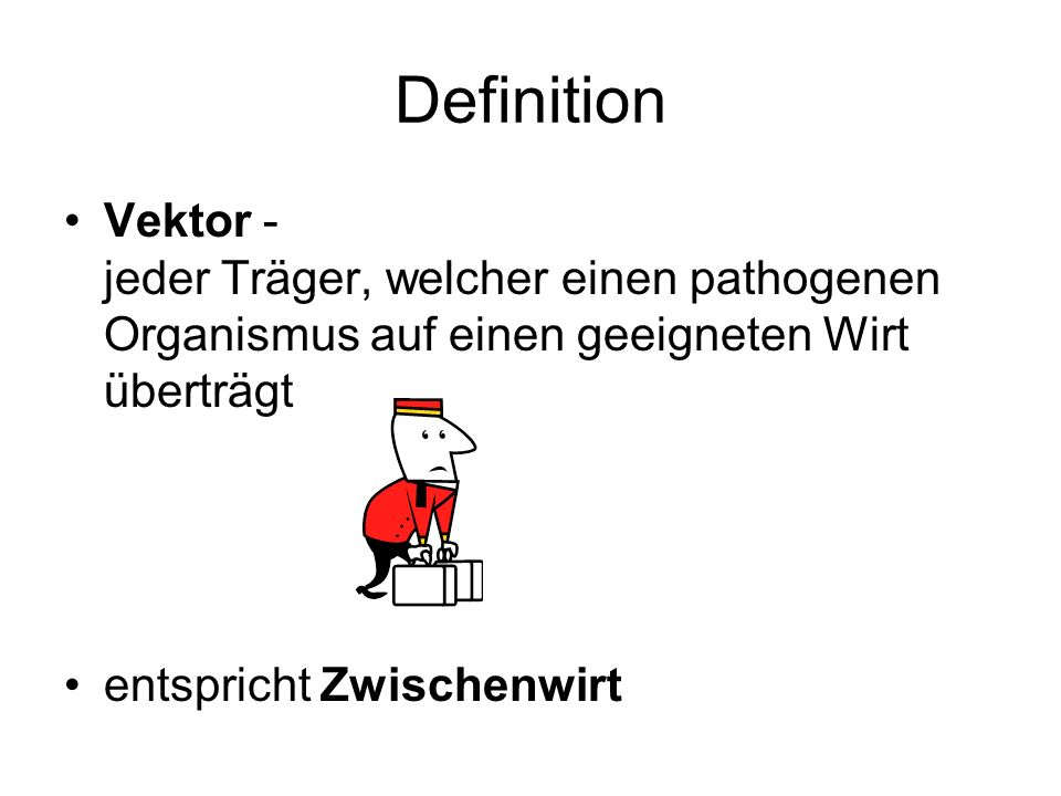 Definition Vektor - jeder Träger, welcher einen pathogenen Organismus auf einen geeigneten Wirt überträgt.