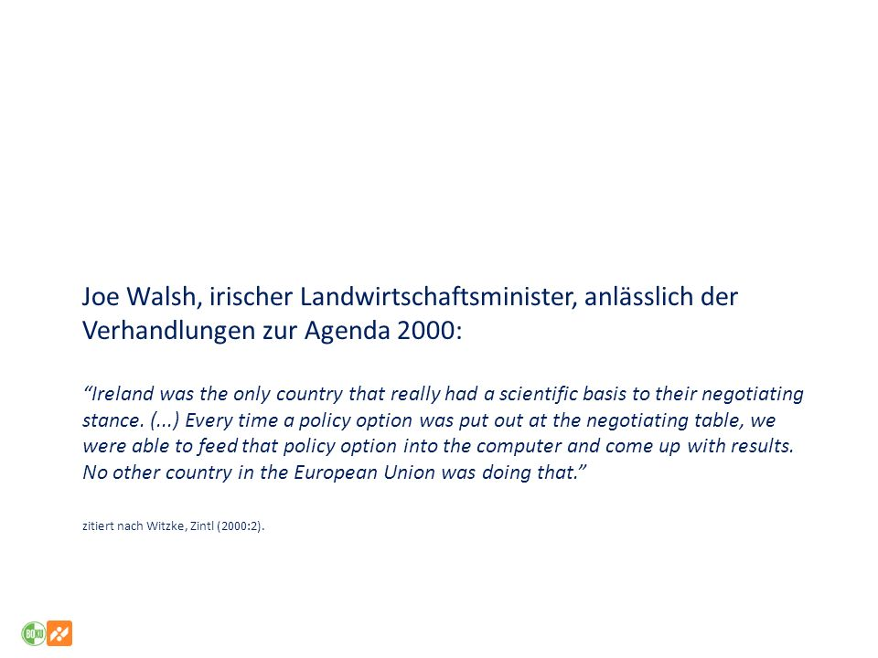Joe Walsh, irischer Landwirtschaftsminister, anlässlich der Verhandlungen zur Agenda 2000: Ireland was the only country that really had a scientific basis to their negotiating stance.