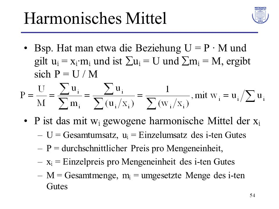 Harmonisches Mittel Bsp. Hat man etwa die Beziehung U = P · M und gilt ui = xi·mi und ist ui = U und mi = M, ergibt sich P = U / M.