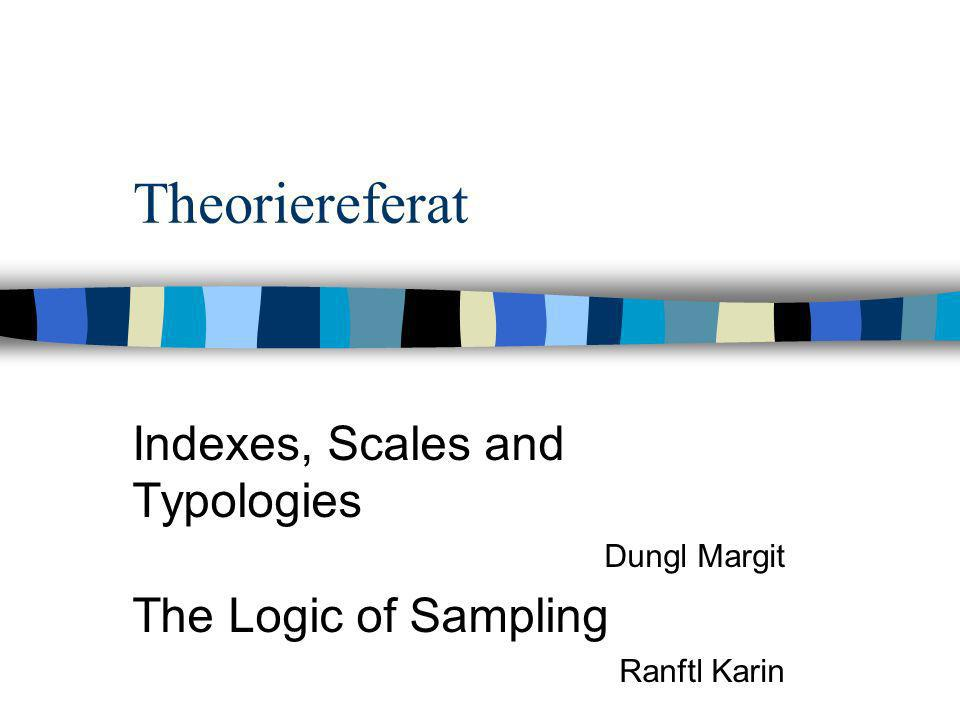 Theoriereferat Indexes, Scales and Typologies The Logic of Sampling