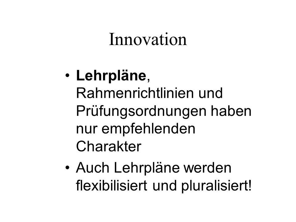 Innovation Lehrpläne, Rahmenrichtlinien und Prüfungsordnungen haben nur empfehlenden Charakter.