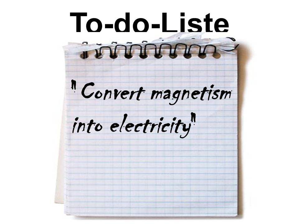 To-do-Liste Convert magnetism into electricity