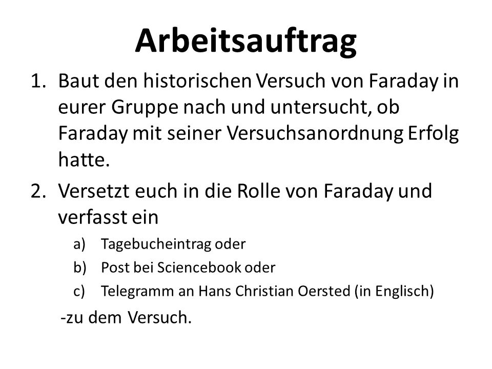 Arbeitsauftrag Baut den historischen Versuch von Faraday in eurer Gruppe nach und untersucht, ob Faraday mit seiner Versuchsanordnung Erfolg hatte.
