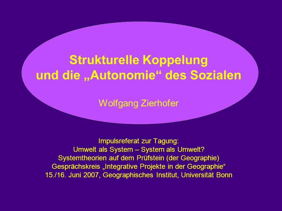 """Strukturelle Koppelung und die """"Autonomie des Sozialen Wolfgang Zierhofer Impulsreferat zur Tagung: Umwelt als System – System als Umwelt."""