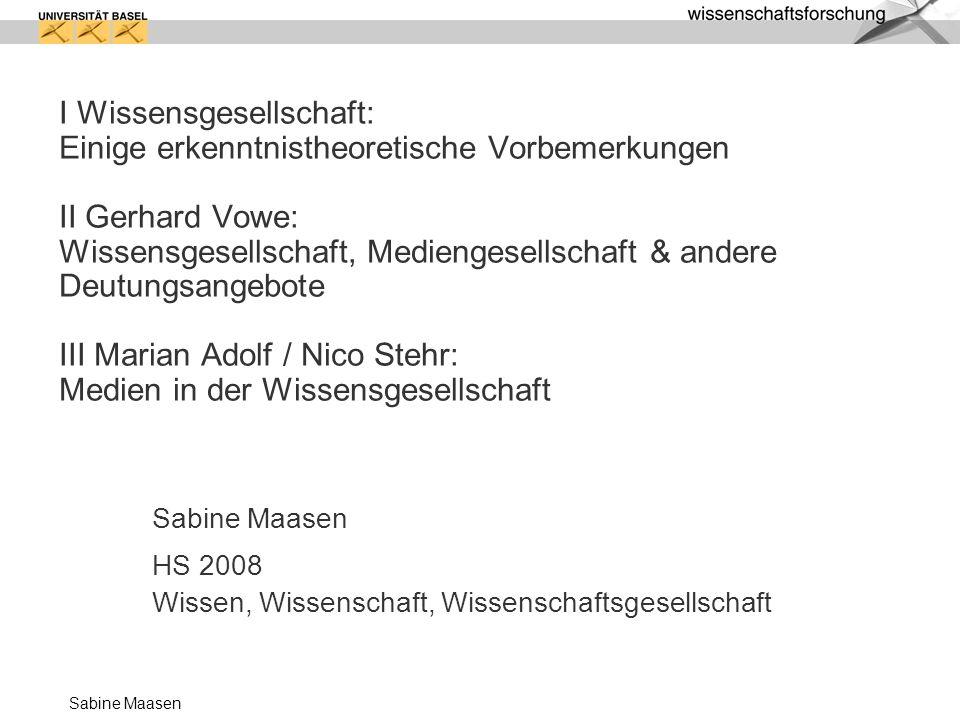 I Wissensgesellschaft: Einige erkenntnistheoretische Vorbemerkungen II Gerhard Vowe: Wissensgesellschaft, Mediengesellschaft & andere Deutungsangebote III Marian Adolf / Nico Stehr: Medien in der Wissensgesellschaft
