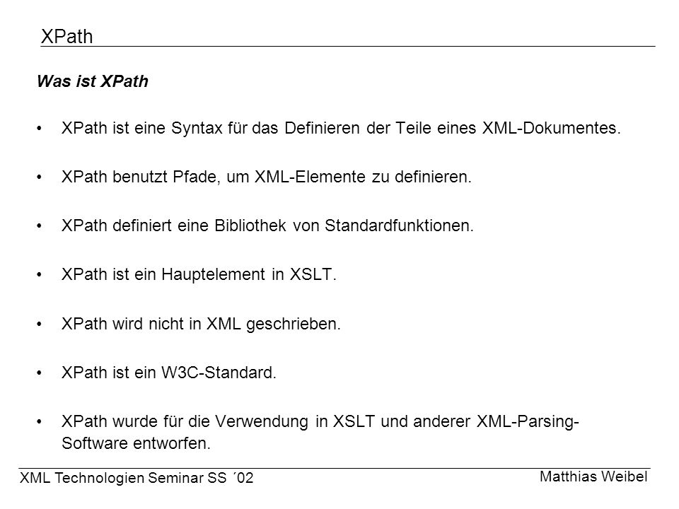 XPath Was ist XPath. XPath ist eine Syntax für das Definieren der Teile eines XML-Dokumentes. XPath benutzt Pfade, um XML-Elemente zu definieren.