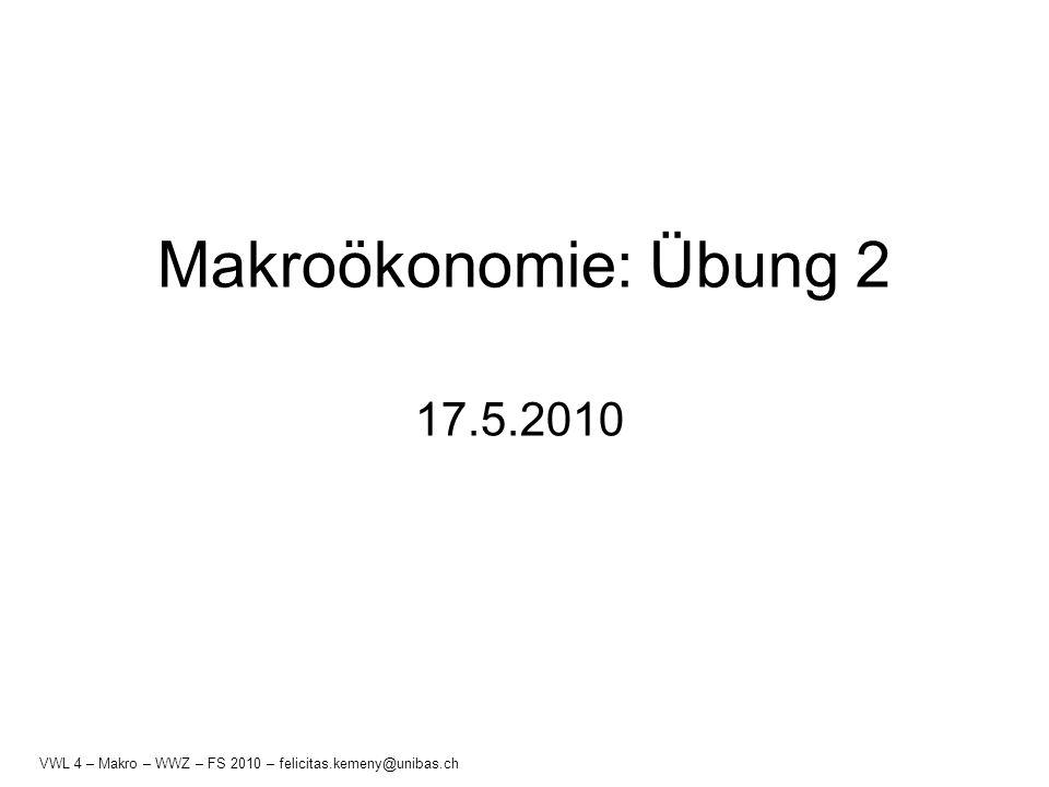 Makroökonomie: Übung 2 17.5.2010 Makro - 2 - WWZ - FS 2010