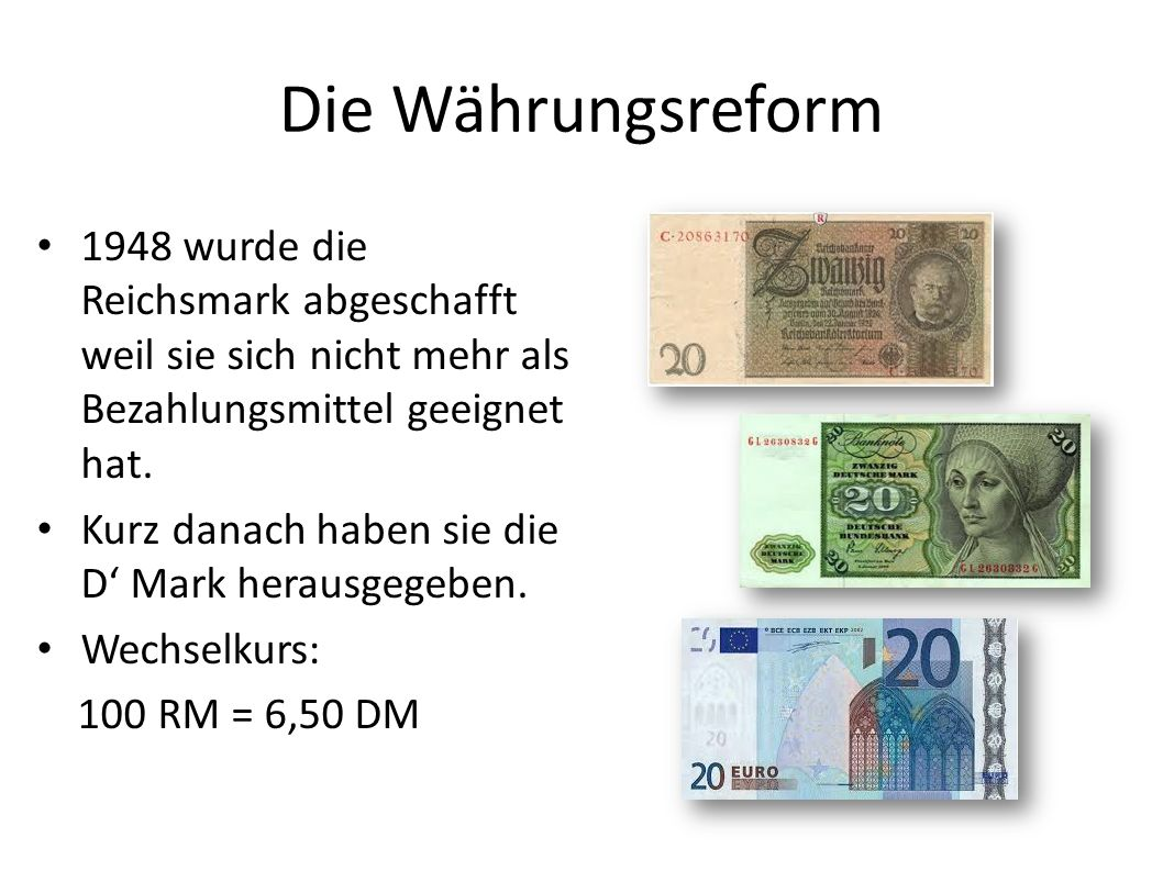 Die Währungsreform 1948 wurde die Reichsmark abgeschafft weil sie sich nicht mehr als Bezahlungsmittel geeignet hat.