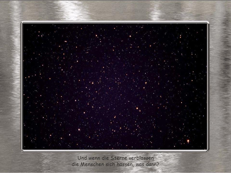 Und wenn die Sterne verblassen die Menschen sich hassen, was dann