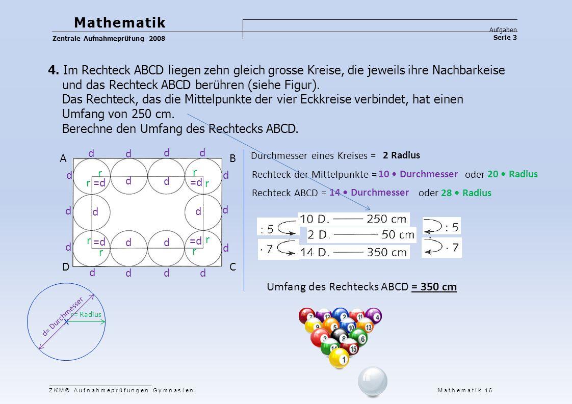 Mathematik Aufgaben. Zentrale Aufnahmeprüfung 2008. Serie 3. 4. Im Rechteck ABCD liegen zehn gleich grosse Kreise, die jeweils ihre Nachbarkeise.