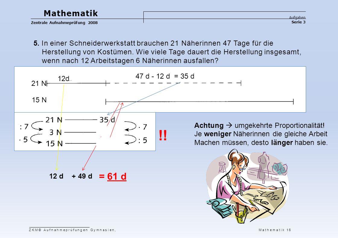 Mathematik Aufgaben. Zentrale Aufnahmeprüfung 2008. Serie 3. 5. In einer Schneiderwerkstatt brauchen 21 Näherinnen 47 Tage für die.