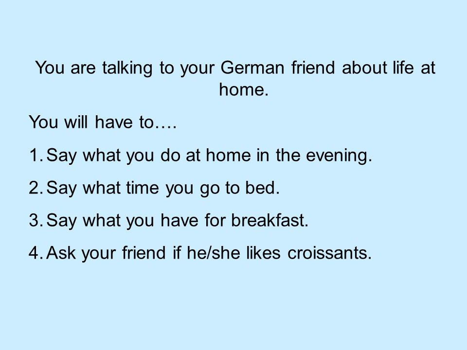 You are talking to your German friend about life at home.
