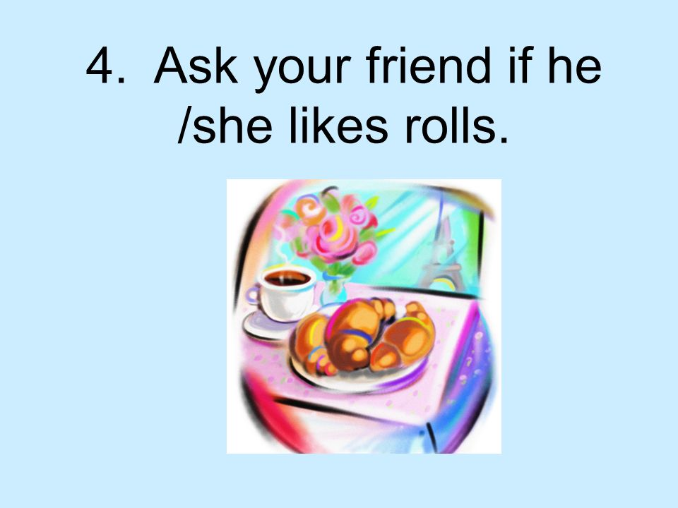 4. Ask your friend if he /she likes rolls.