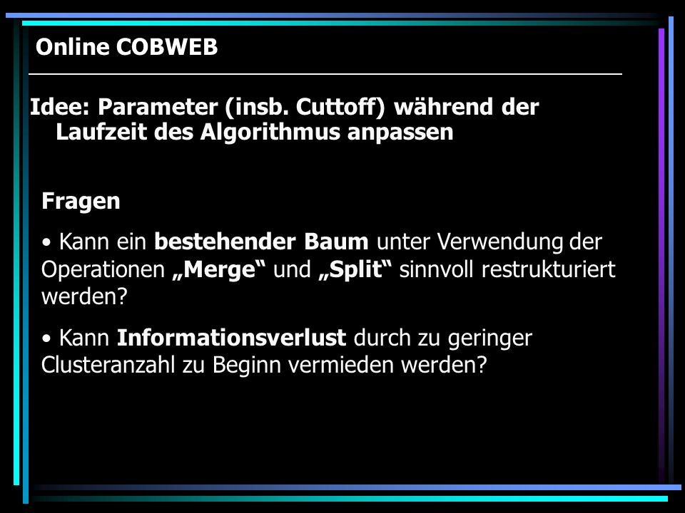 Online COBWEB Idee: Parameter (insb. Cuttoff) während der Laufzeit des Algorithmus anpassen. Fragen.