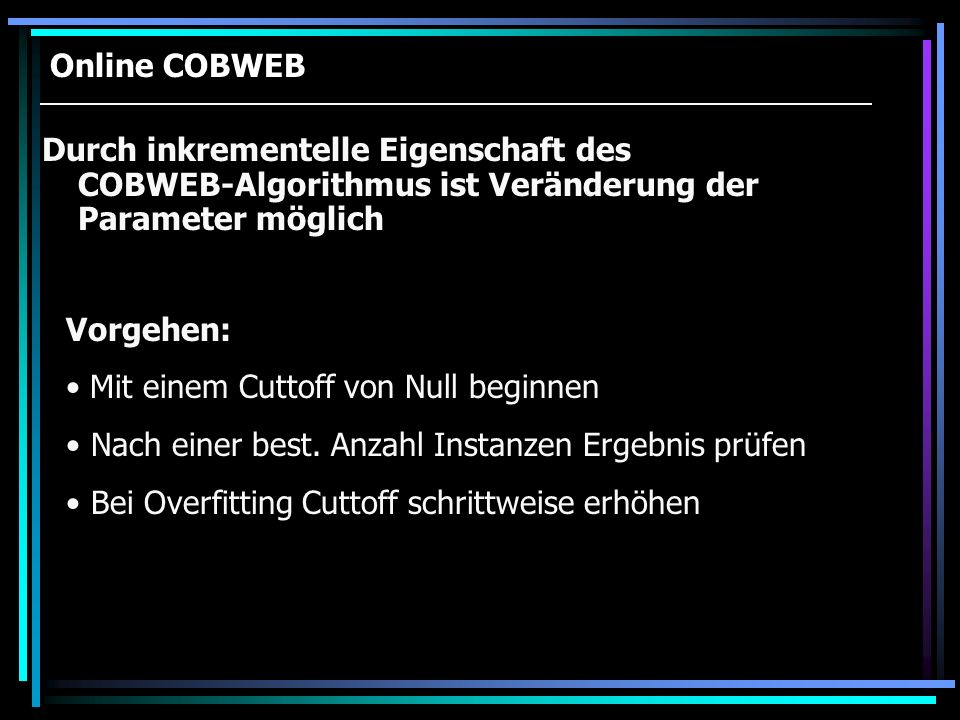 Online COBWEB Durch inkrementelle Eigenschaft des COBWEB-Algorithmus ist Veränderung der Parameter möglich.