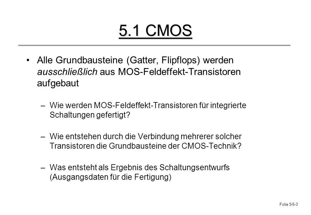 5.1 CMOS Alle Grundbausteine (Gatter, Flipflops) werden ausschließlich aus MOS-Feldeffekt-Transistoren aufgebaut.