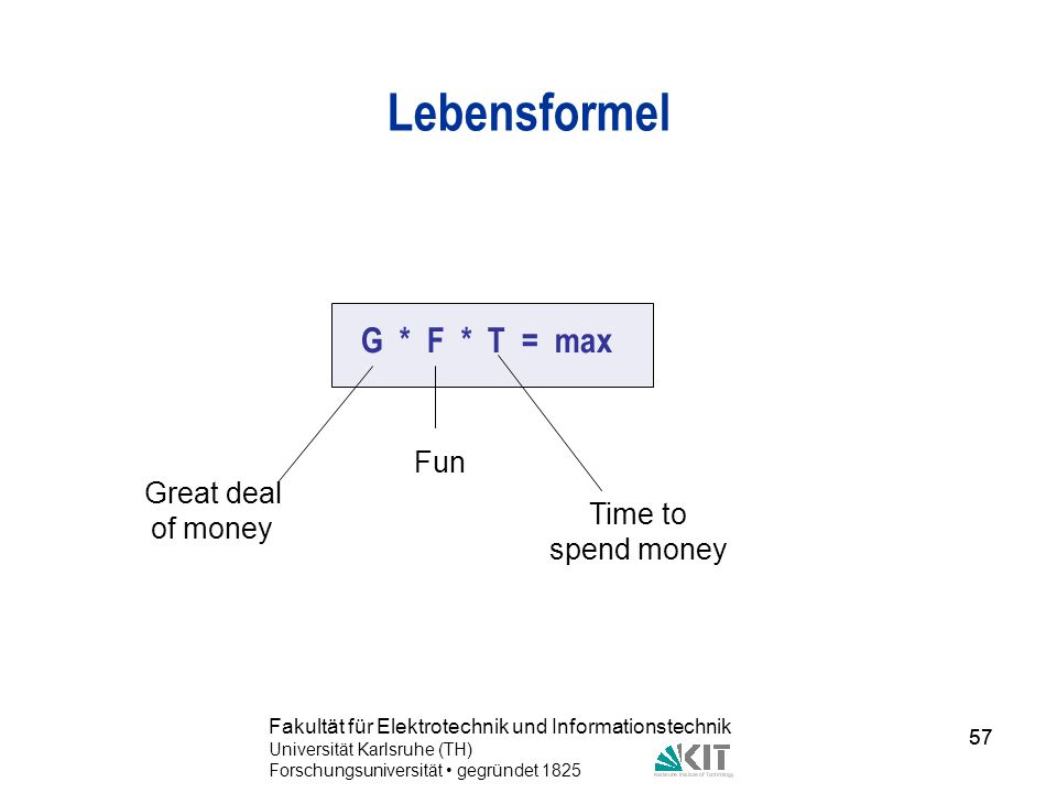 Lebensformel G * F * T = max Fun Great deal of money Time to