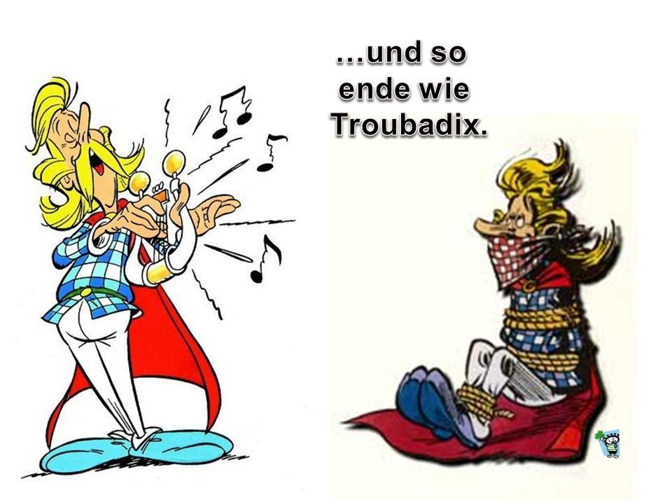 …und so ende wie Troubadix.