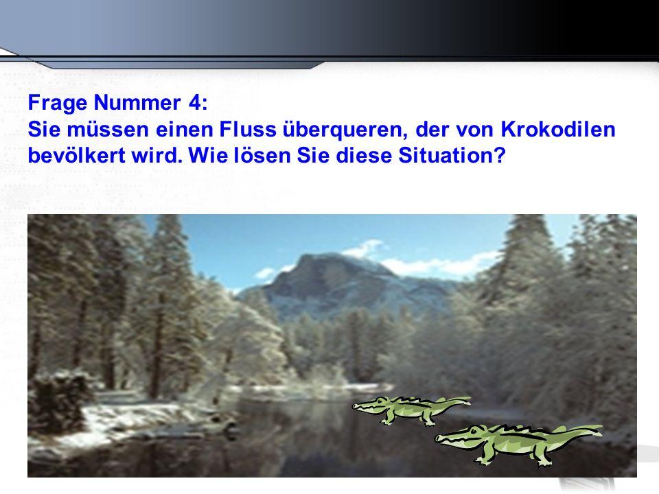 Frage Nummer 4: Sie müssen einen Fluss überqueren, der von Krokodilen.