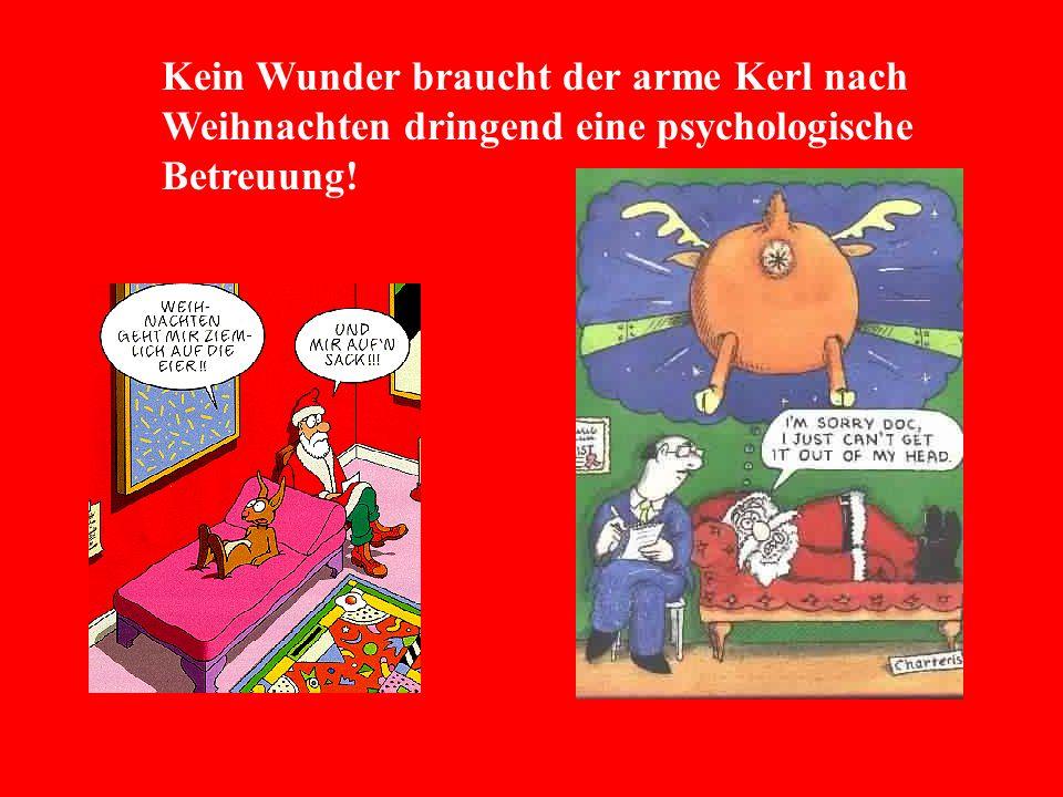 Kein Wunder braucht der arme Kerl nach Weihnachten dringend eine psychologische Betreuung!
