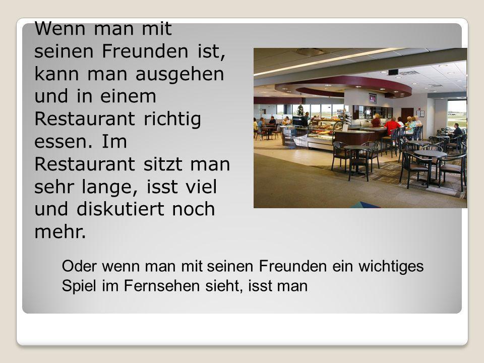 Wenn man mit seinen Freunden ist, kann man ausgehen und in einem Restaurant richtig essen. Im Restaurant sitzt man sehr lange, isst viel und diskutiert noch mehr.