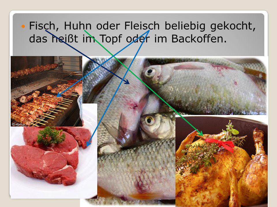 Fisch, Huhn oder Fleisch beliebig gekocht, das heißt im Topf oder im Backoffen.