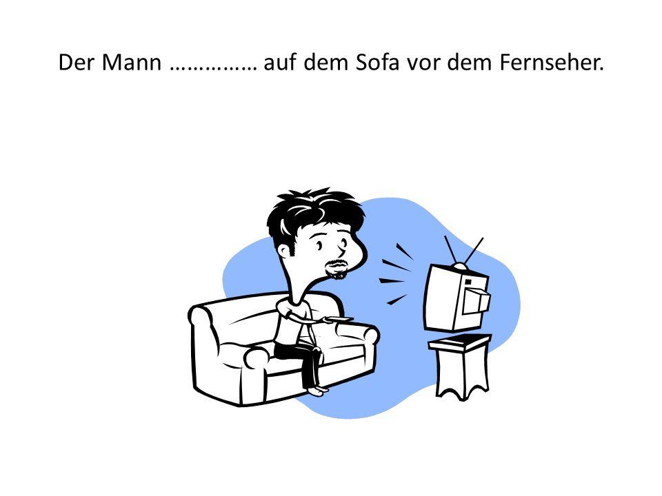 Der Mann …………… auf dem Sofa vor dem Fernseher.