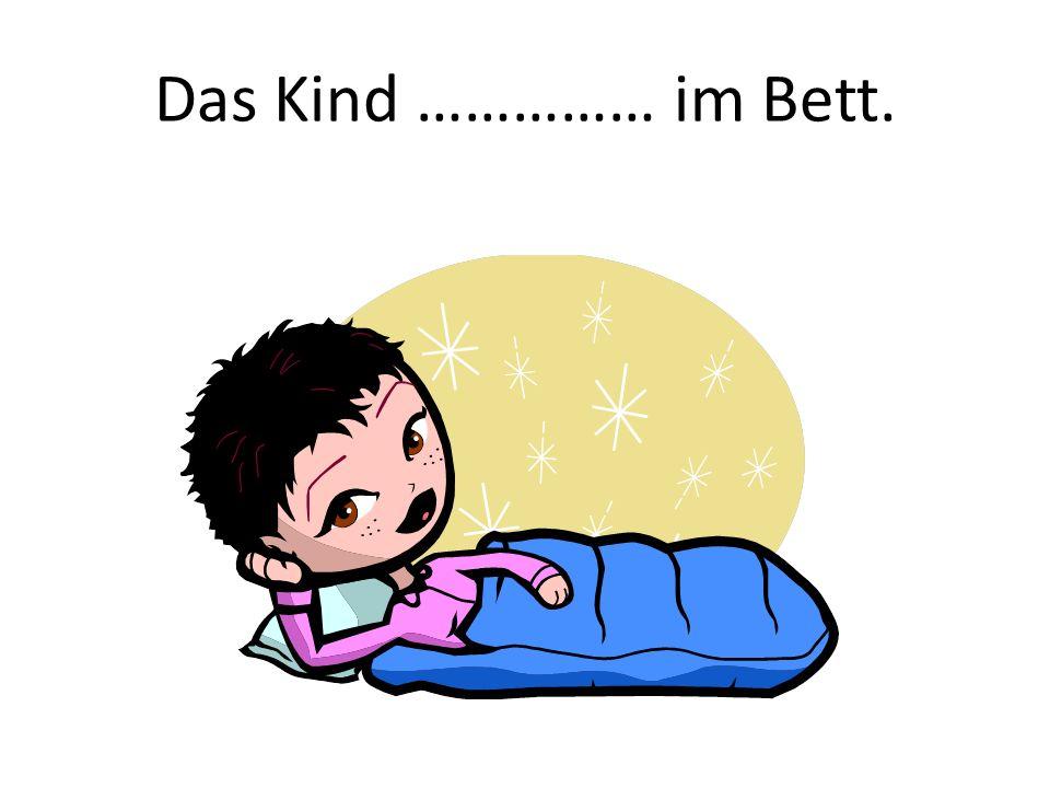 Das Kind …………… im Bett.