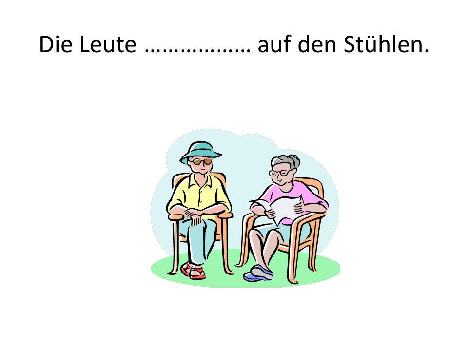 Die Leute ……………… auf den Stühlen.
