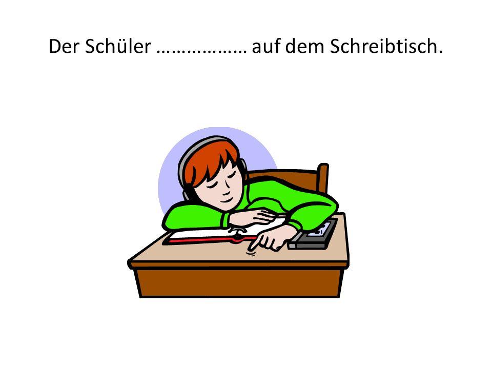 Der Schüler ……………… auf dem Schreibtisch.