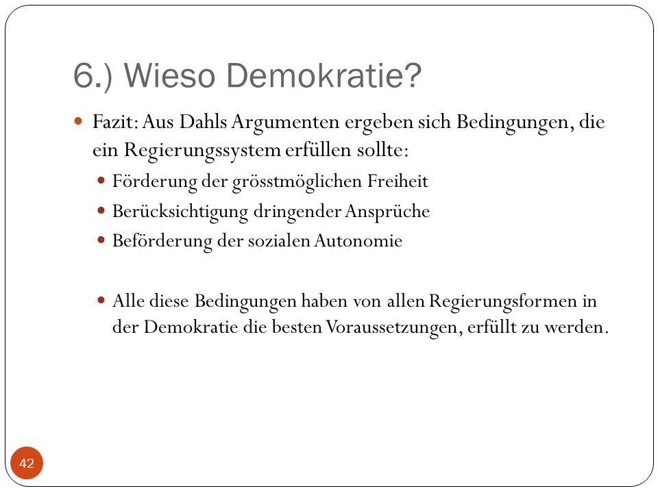 6.) Wieso Demokratie Fazit: Aus Dahls Argumenten ergeben sich Bedingungen, die ein Regierungssystem erfüllen sollte: