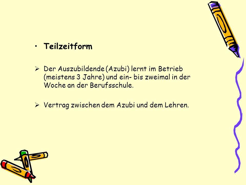 Teilzeitform Der Auszubildende (Azubi) lernt im Betrieb (meistens 3 Jahre) und ein- bis zweimal in der Woche an der Berufsschule.
