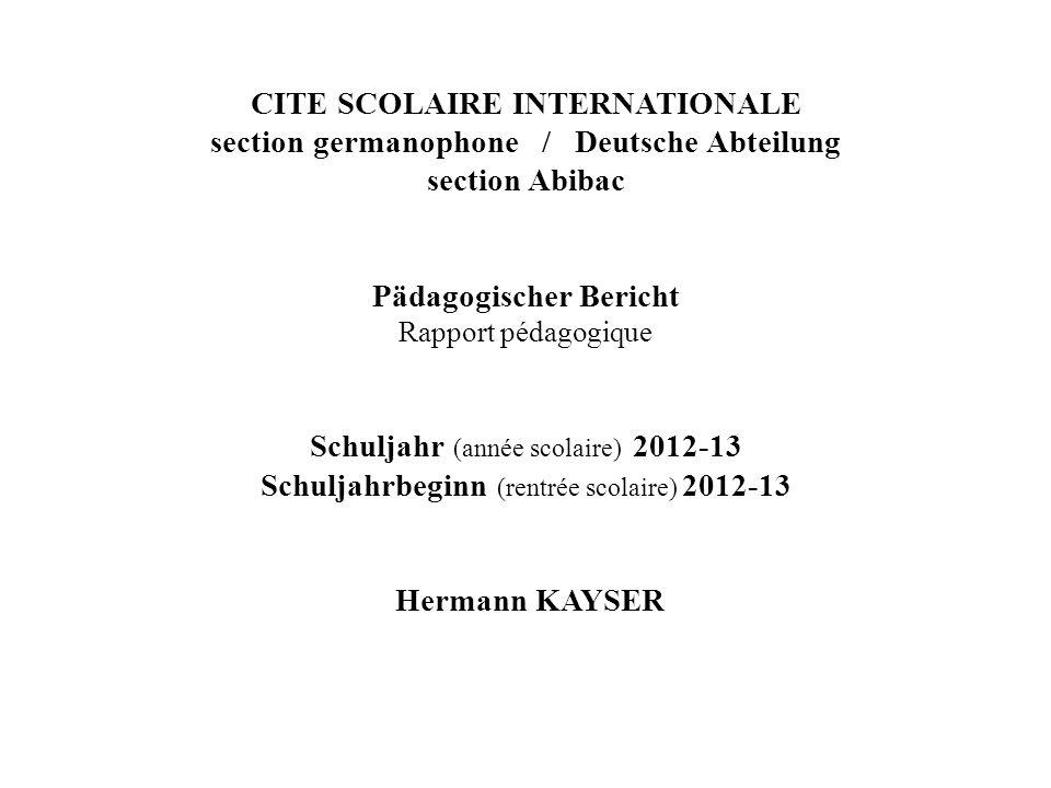 CITE SCOLAIRE INTERNATIONALE section germanophone / Deutsche Abteilung section Abibac Pädagogischer Bericht Rapport pédagogique Schuljahr (année scolaire) 2012-13 Schuljahrbeginn (rentrée scolaire) 2012-13 Hermann KAYSER