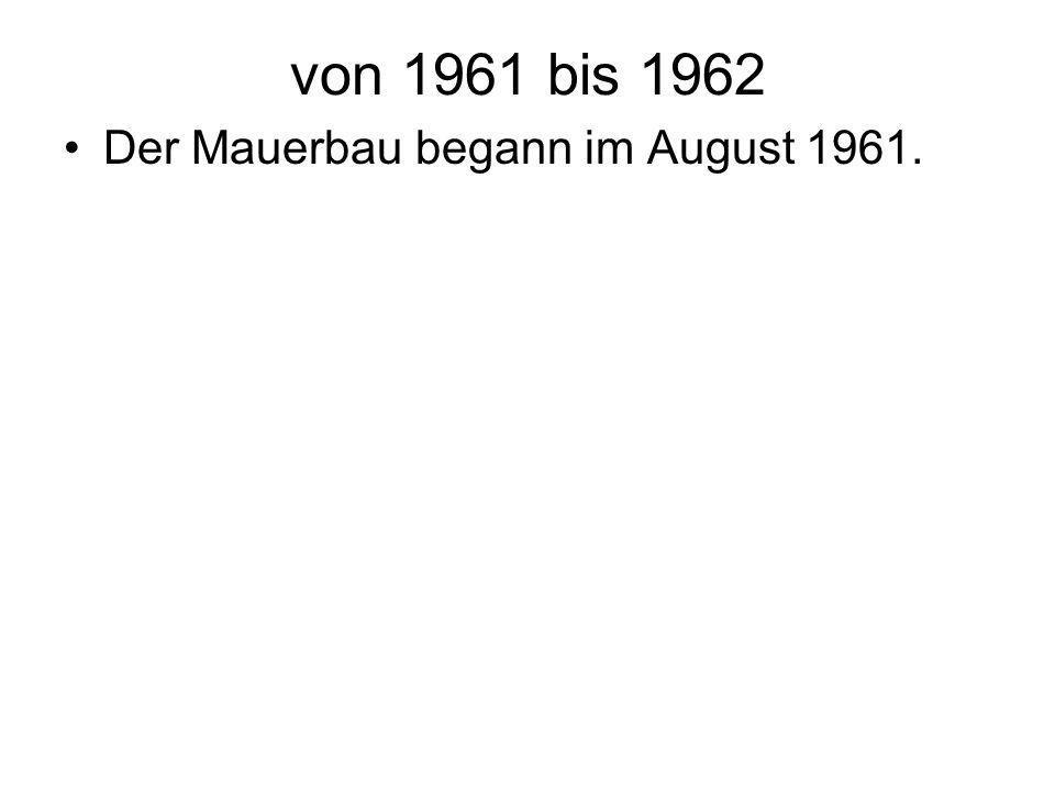 von 1961 bis 1962 Der Mauerbau begann im August 1961.