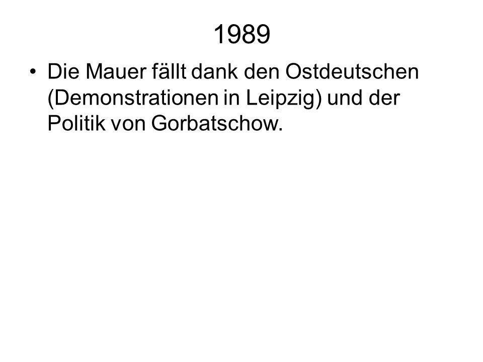 1989Die Mauer fällt dank den Ostdeutschen (Demonstrationen in Leipzig) und der Politik von Gorbatschow.
