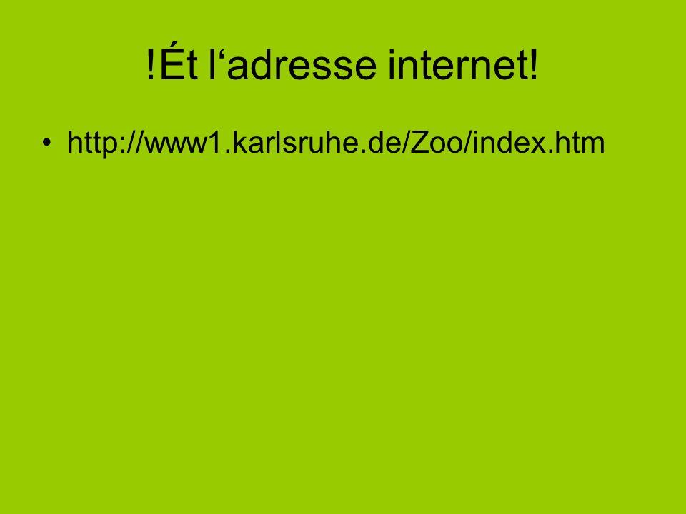 !Ét l'adresse internet! http://www1.karlsruhe.de/Zoo/index.htm