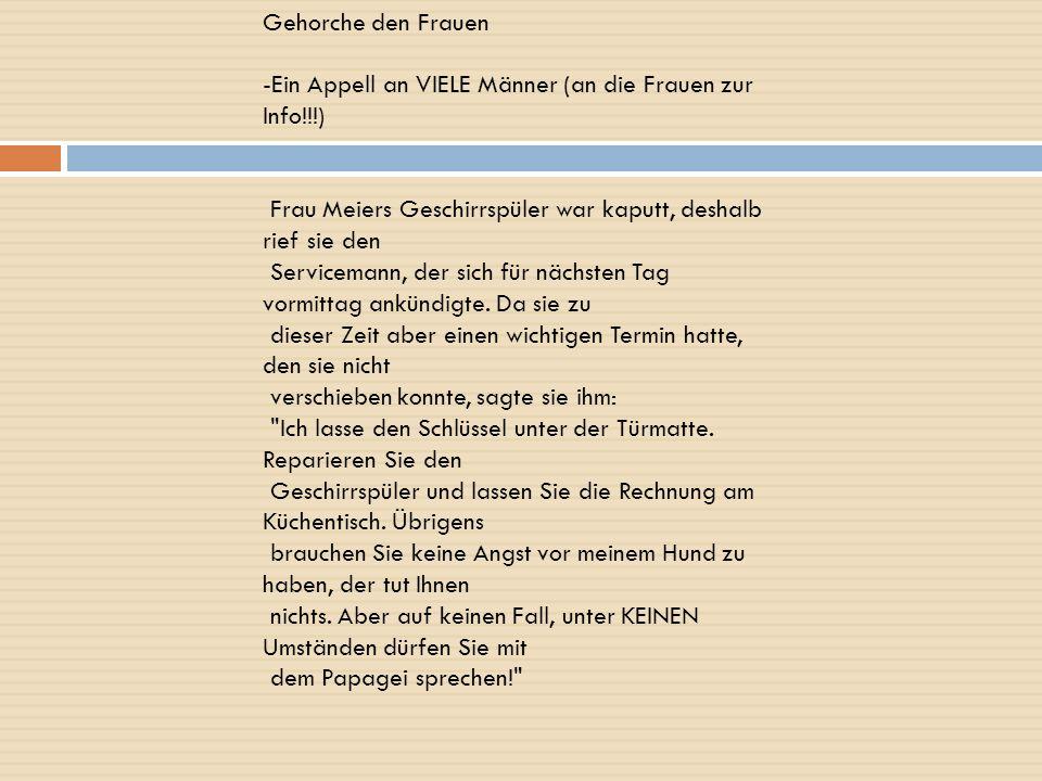 Gehorche den Frauen -Ein Appell an VIELE Männer (an die Frauen zur Info!!!) Frau Meiers Geschirrspüler war kaputt, deshalb rief sie den.